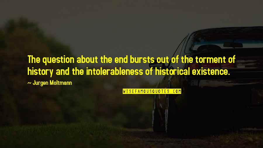 Moltmann Quotes By Jurgen Moltmann: The question about the end bursts out of