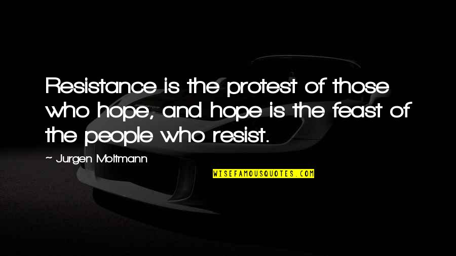 Moltmann Quotes By Jurgen Moltmann: Resistance is the protest of those who hope,