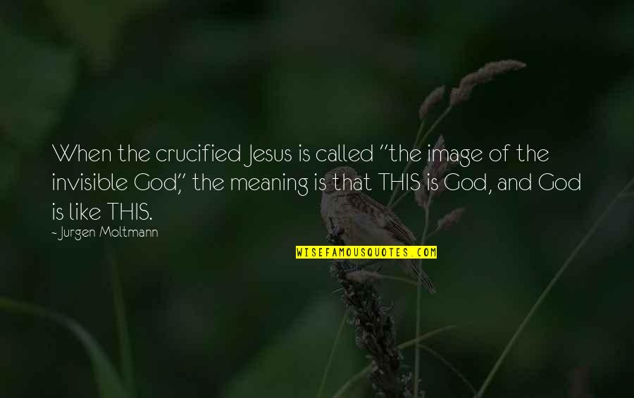 """Moltmann Quotes By Jurgen Moltmann: When the crucified Jesus is called """"the image"""