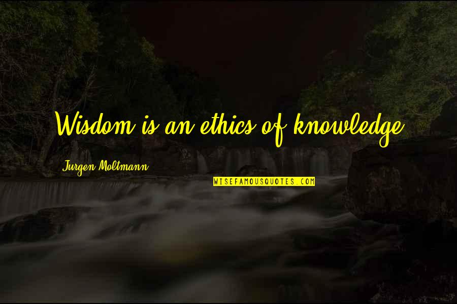 Moltmann Quotes By Jurgen Moltmann: Wisdom is an ethics of knowledge