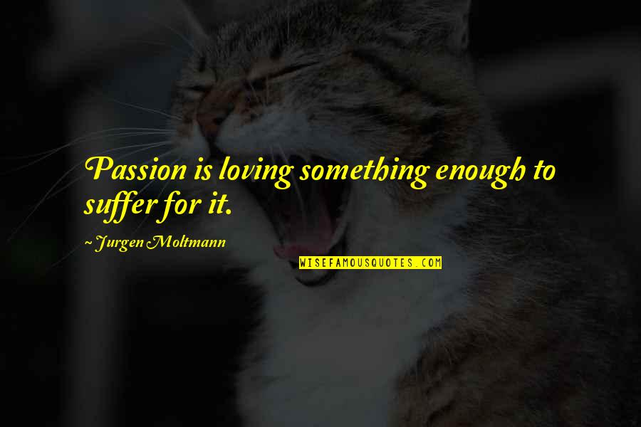 Moltmann Quotes By Jurgen Moltmann: Passion is loving something enough to suffer for