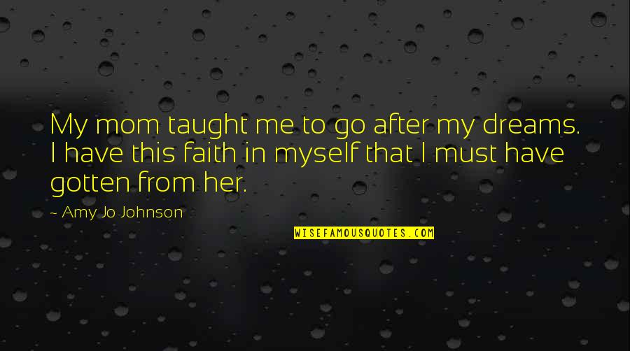 Mom You Taught Me Quotes By Amy Jo Johnson: My mom taught me to go after my