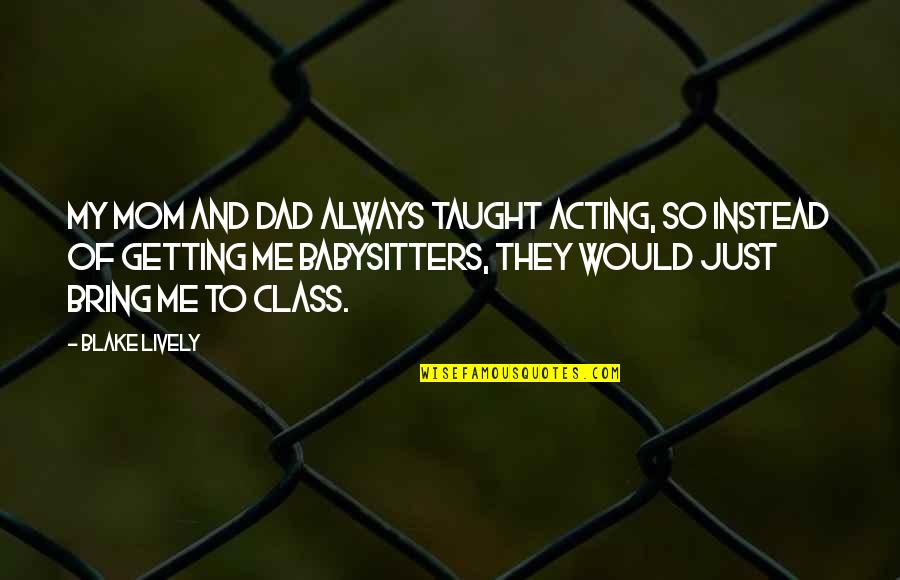 Mom You Taught Me Quotes By Blake Lively: My mom and dad always taught acting, so