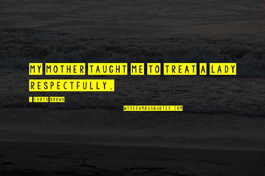 Mom You Taught Me Quotes By Chris Brown: My mother taught me to treat a lady