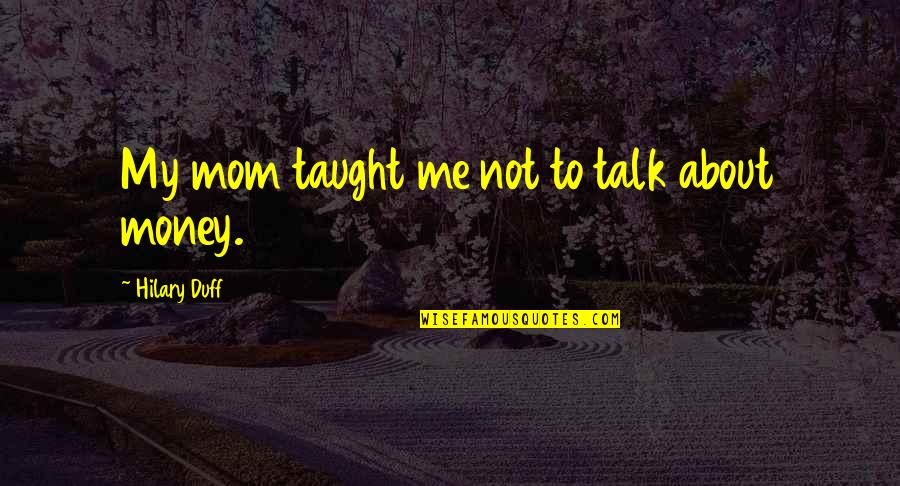 Mom You Taught Me Quotes By Hilary Duff: My mom taught me not to talk about