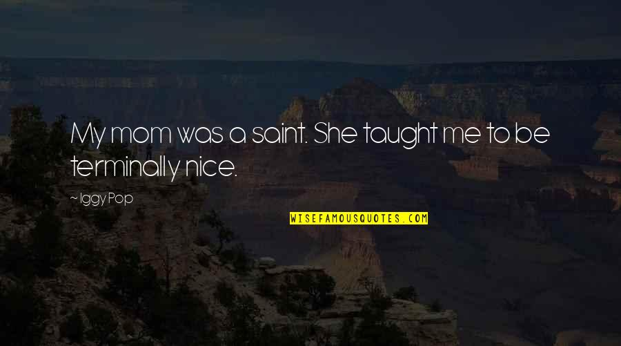 Mom You Taught Me Quotes By Iggy Pop: My mom was a saint. She taught me