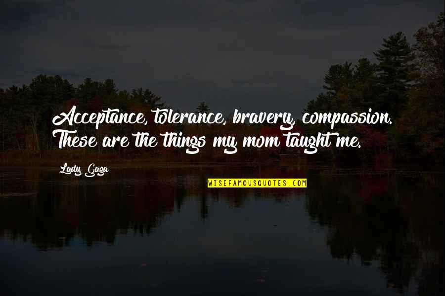 Mom You Taught Me Quotes By Lady Gaga: Acceptance, tolerance, bravery, compassion. These are the things