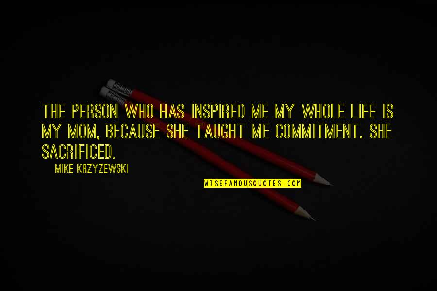 Mom You Taught Me Quotes By Mike Krzyzewski: The person who has inspired me my whole