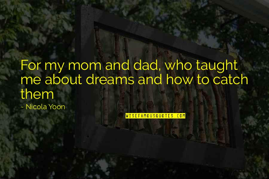 Mom You Taught Me Quotes By Nicola Yoon: For my mom and dad, who taught me