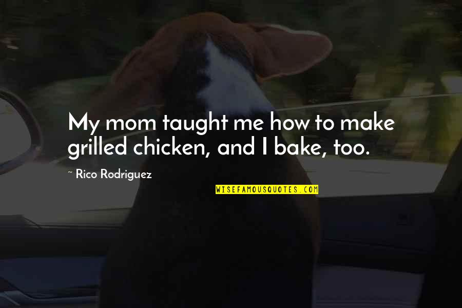 Mom You Taught Me Quotes By Rico Rodriguez: My mom taught me how to make grilled