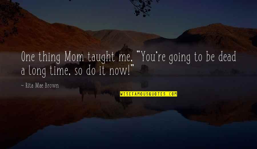 "Mom You Taught Me Quotes By Rita Mae Brown: One thing Mom taught me, ""You're going to"