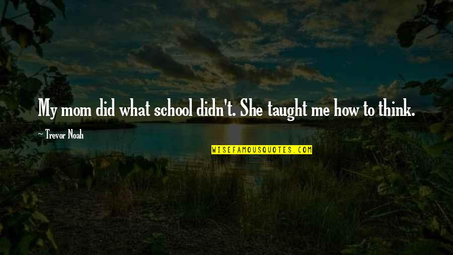 Mom You Taught Me Quotes By Trevor Noah: My mom did what school didn't. She taught