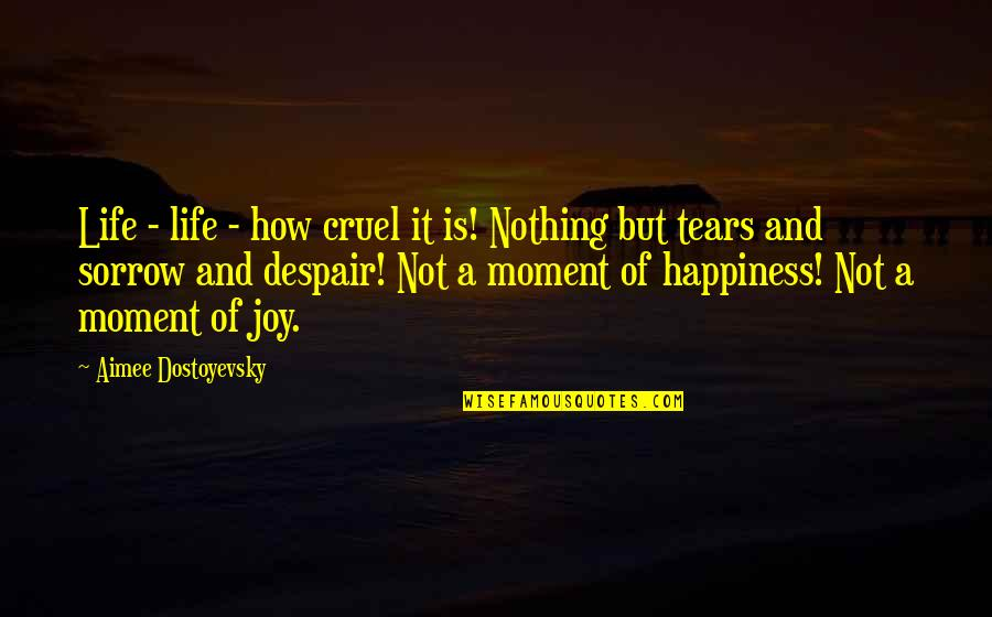 Moment Of Happiness Quotes By Aimee Dostoyevsky: Life - life - how cruel it is!