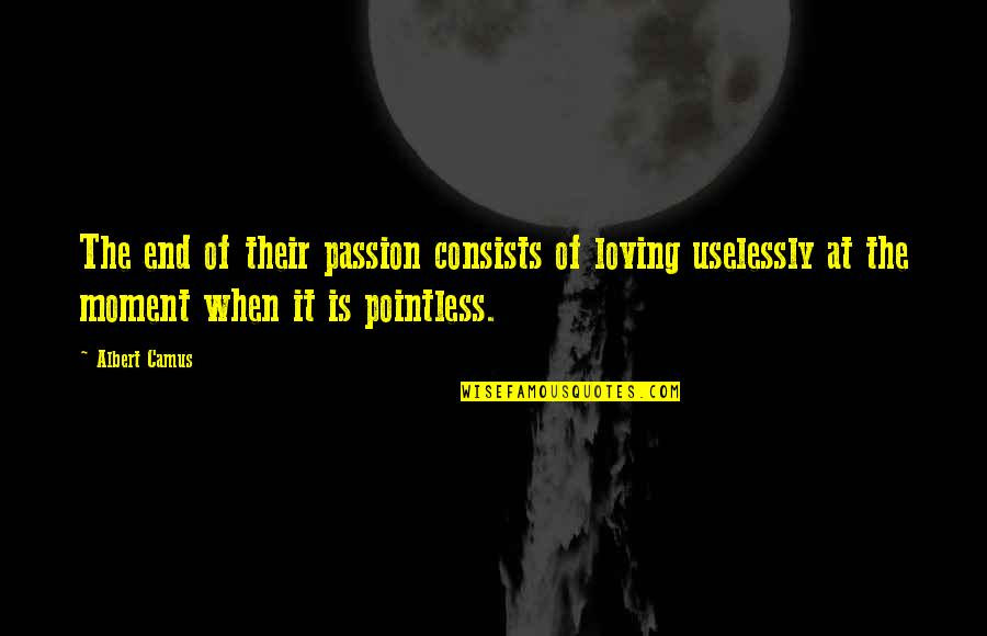 Moment Of Happiness Quotes By Albert Camus: The end of their passion consists of loving