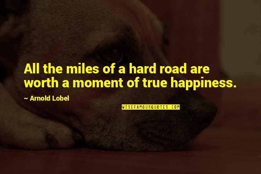 Moment Of Happiness Quotes By Arnold Lobel: All the miles of a hard road are