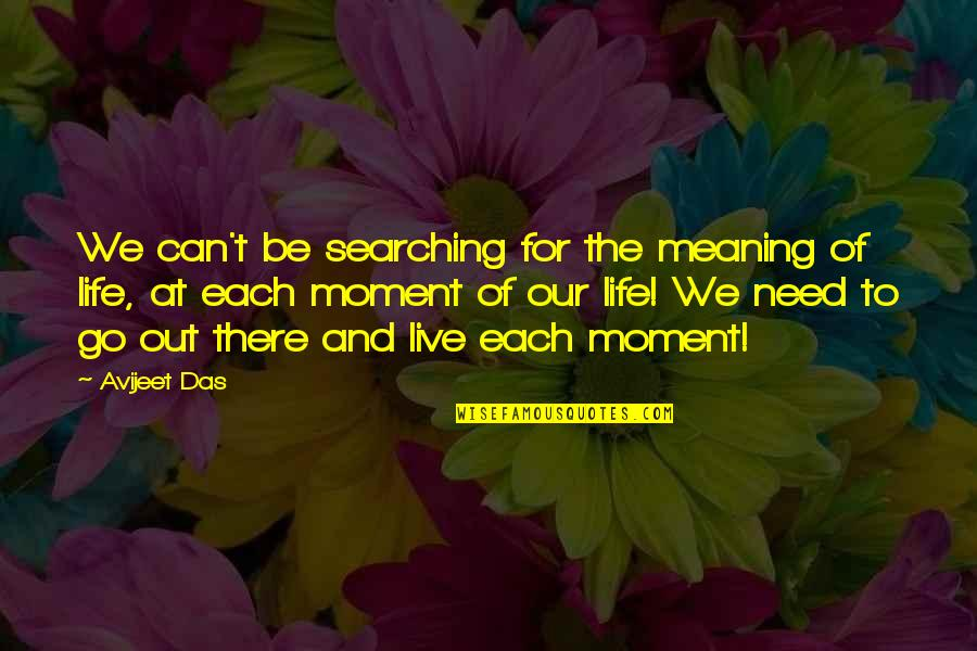Moment Of Happiness Quotes By Avijeet Das: We can't be searching for the meaning of