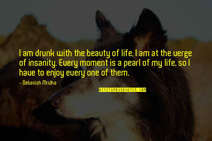 Moment Of Happiness Quotes By Debasish Mridha: I am drunk with the beauty of life,