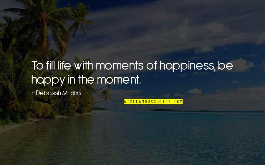 Moment Of Happiness Quotes By Debasish Mridha: To fill life with moments of happiness, be
