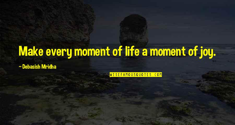 Moment Of Happiness Quotes By Debasish Mridha: Make every moment of life a moment of
