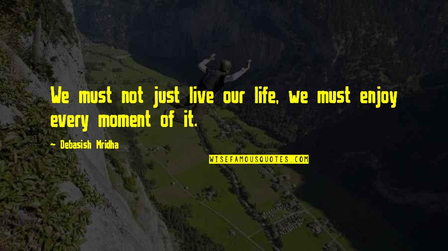Moment Of Happiness Quotes By Debasish Mridha: We must not just live our life, we