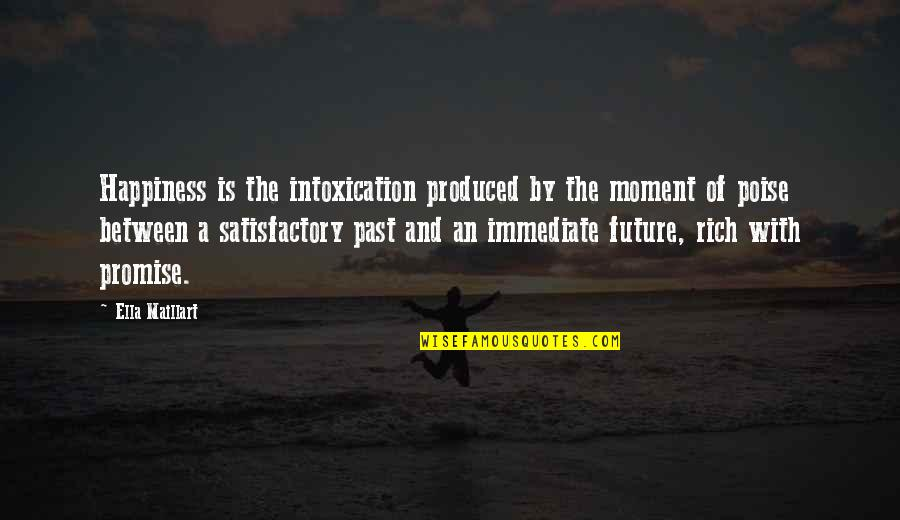 Moment Of Happiness Quotes By Ella Maillart: Happiness is the intoxication produced by the moment