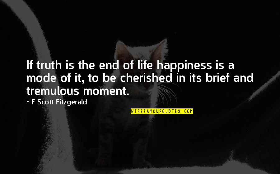 Moment Of Happiness Quotes By F Scott Fitzgerald: If truth is the end of life happiness