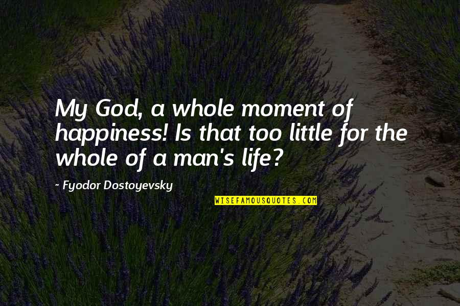 Moment Of Happiness Quotes By Fyodor Dostoyevsky: My God, a whole moment of happiness! Is