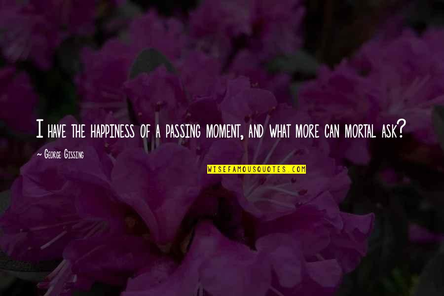 Moment Of Happiness Quotes By George Gissing: I have the happiness of a passing moment,