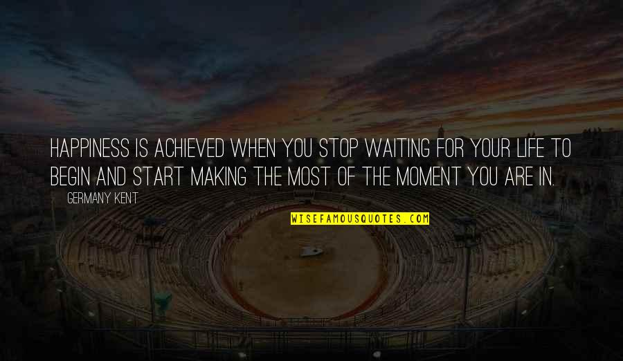 Moment Of Happiness Quotes By Germany Kent: Happiness is achieved when you stop waiting for