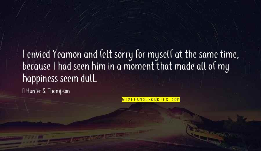 Moment Of Happiness Quotes By Hunter S. Thompson: I envied Yeamon and felt sorry for myself