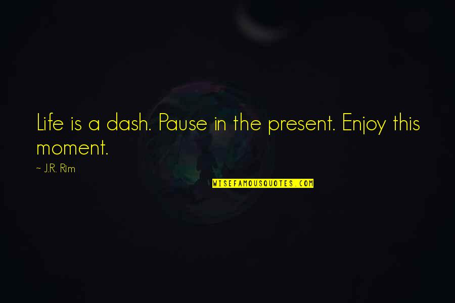 Moment Of Happiness Quotes By J.R. Rim: Life is a dash. Pause in the present.
