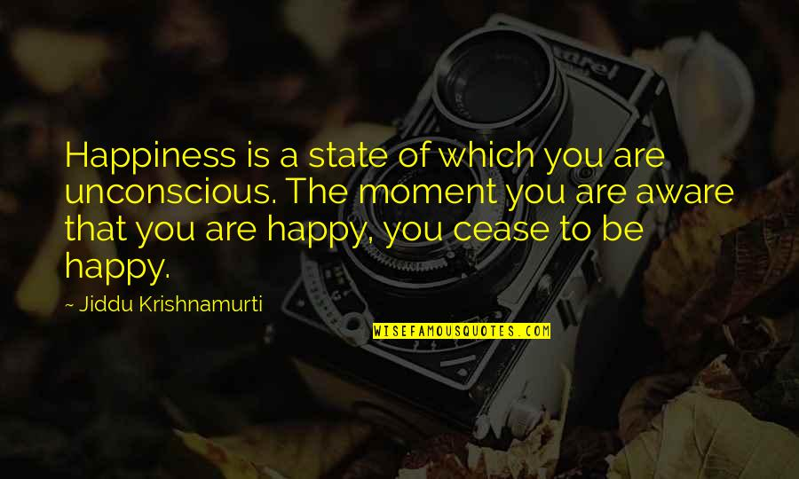 Moment Of Happiness Quotes By Jiddu Krishnamurti: Happiness is a state of which you are
