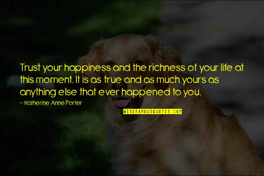 Moment Of Happiness Quotes By Katherine Anne Porter: Trust your happiness and the richness of your
