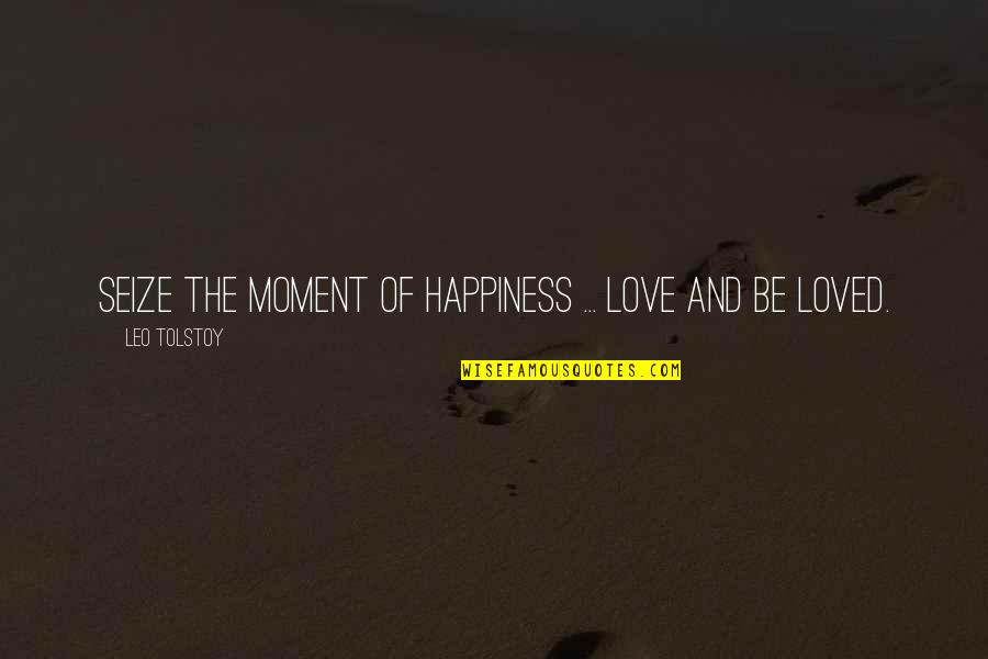Moment Of Happiness Quotes By Leo Tolstoy: Seize the moment of happiness ... love and
