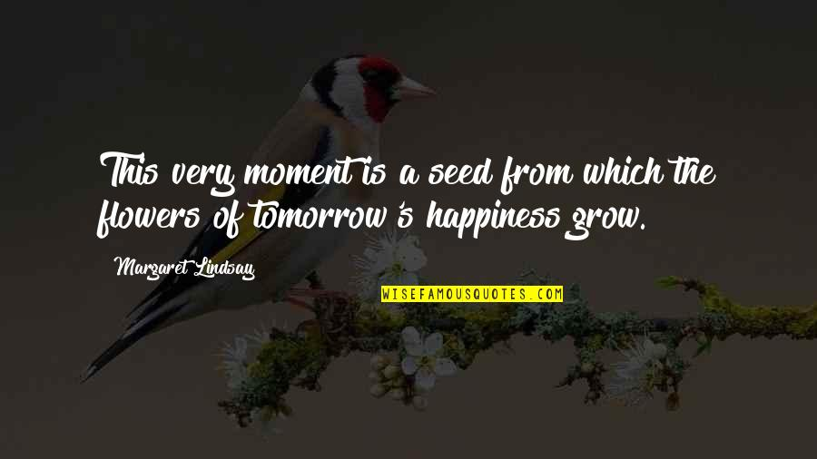 Moment Of Happiness Quotes By Margaret Lindsay: This very moment is a seed from which