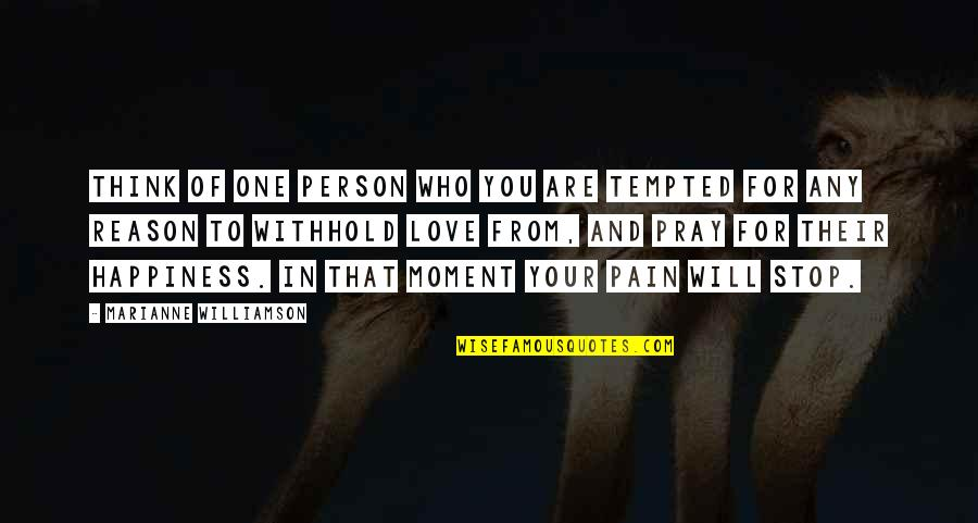 Moment Of Happiness Quotes By Marianne Williamson: Think of one person who you are tempted