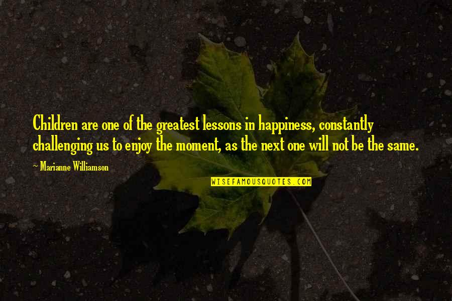 Moment Of Happiness Quotes By Marianne Williamson: Children are one of the greatest lessons in
