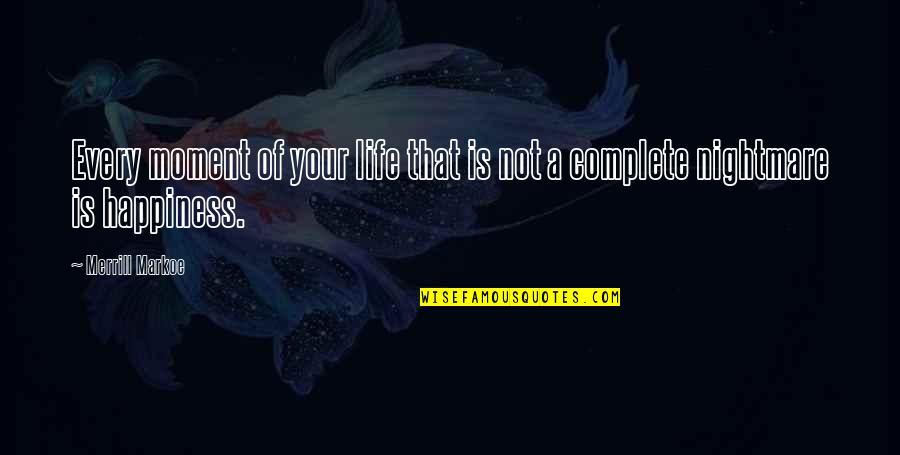 Moment Of Happiness Quotes By Merrill Markoe: Every moment of your life that is not
