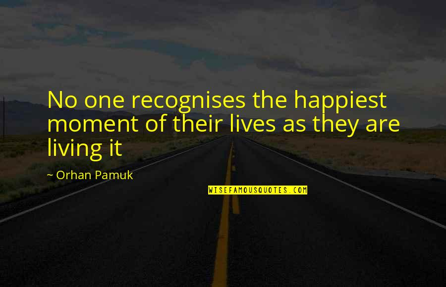 Moment Of Happiness Quotes By Orhan Pamuk: No one recognises the happiest moment of their