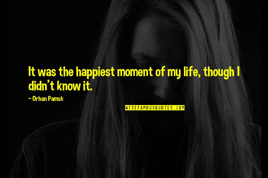 Moment Of Happiness Quotes By Orhan Pamuk: It was the happiest moment of my life,