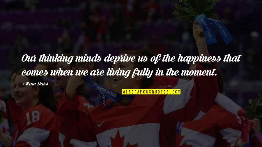 Moment Of Happiness Quotes By Ram Dass: Our thinking minds deprive us of the happiness