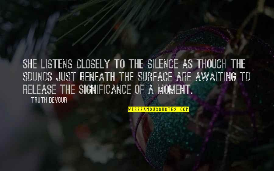 Moment Of Happiness Quotes By Truth Devour: She listens closely to the silence as though