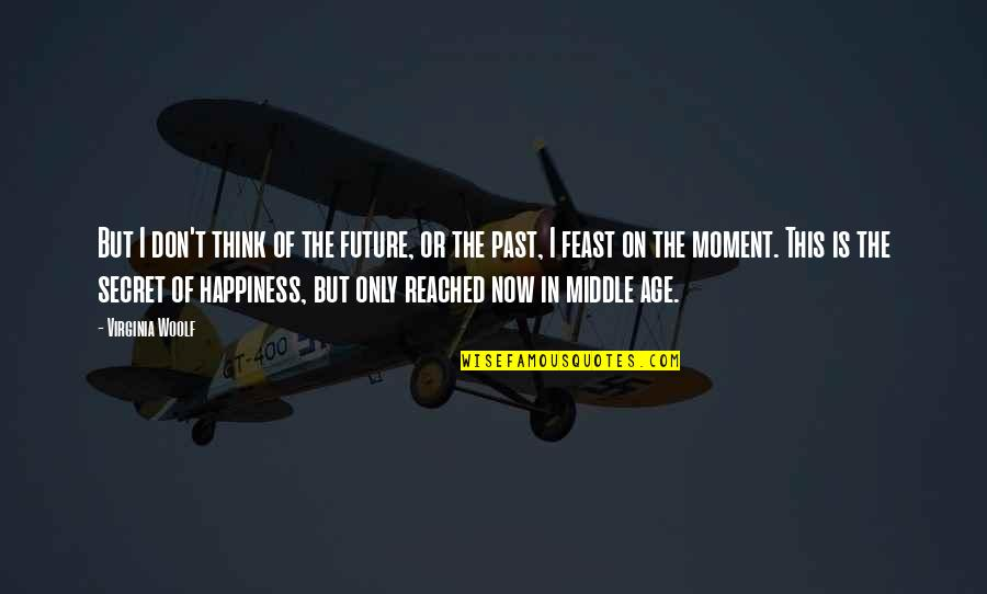 Moment Of Happiness Quotes By Virginia Woolf: But I don't think of the future, or
