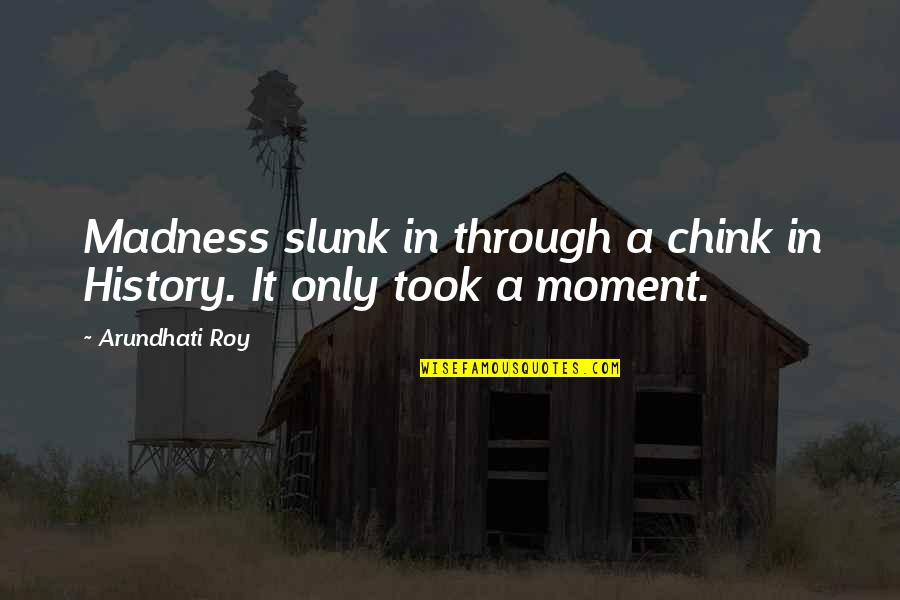 Moment Of Madness Quotes By Arundhati Roy: Madness slunk in through a chink in History.