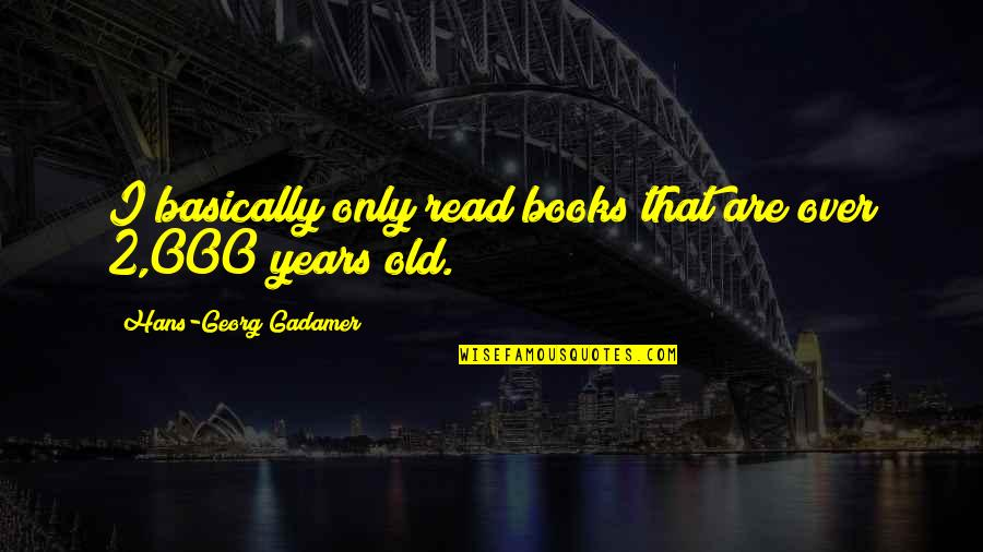 Moment Of Madness Quotes By Hans-Georg Gadamer: I basically only read books that are over