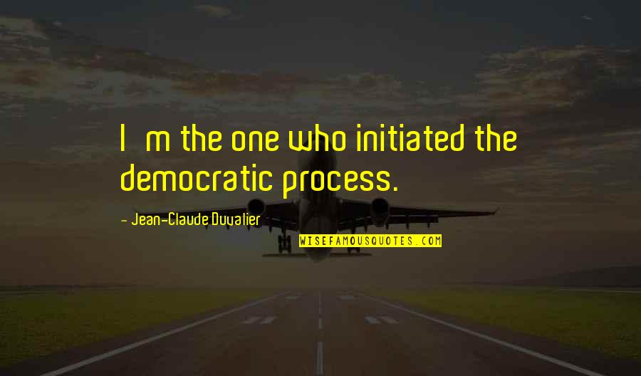 Moment Of Madness Quotes By Jean-Claude Duvalier: I'm the one who initiated the democratic process.
