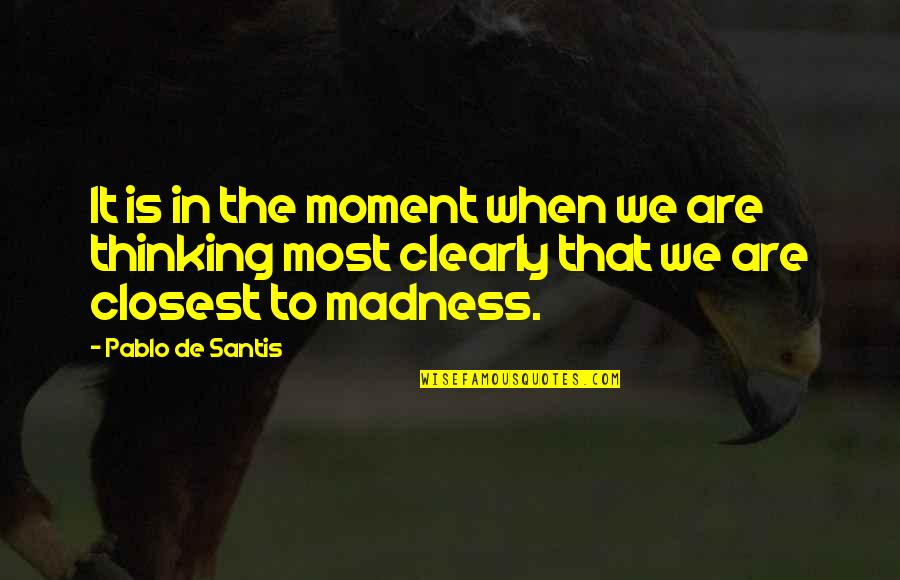 Moment Of Madness Quotes By Pablo De Santis: It is in the moment when we are