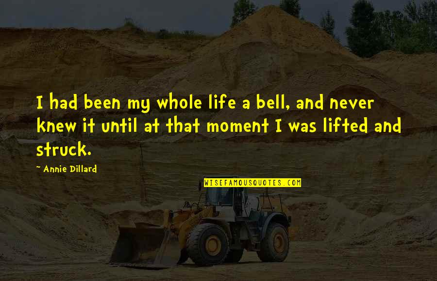 Moment Of Realization Quotes By Annie Dillard: I had been my whole life a bell,