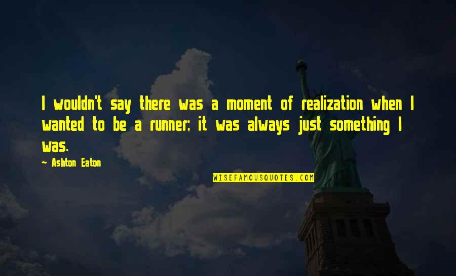 Moment Of Realization Quotes By Ashton Eaton: I wouldn't say there was a moment of