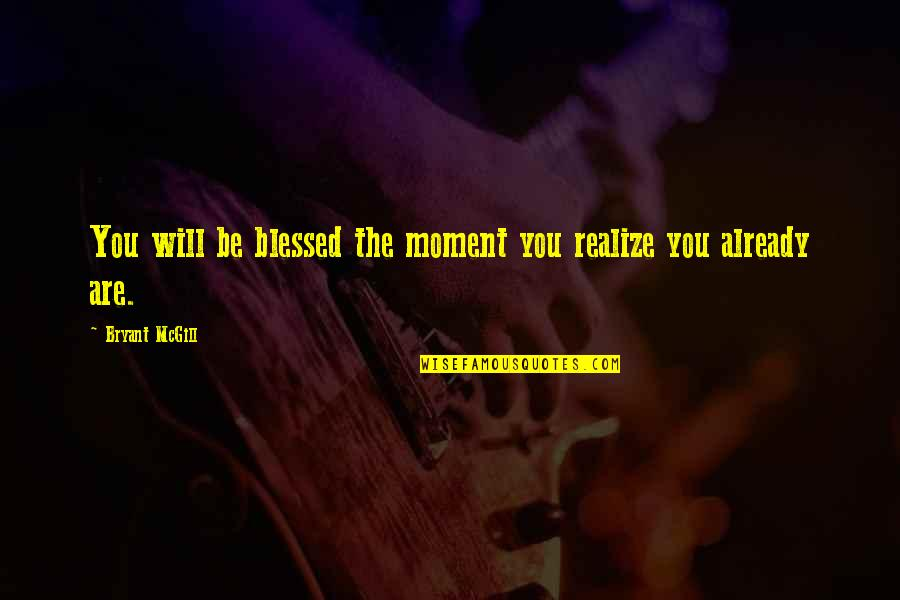 Moment Of Realization Quotes By Bryant McGill: You will be blessed the moment you realize